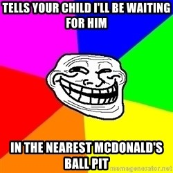 Trollface - tells your child I'll be waiting for him in the nearest mcdonald's ball pit