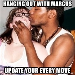 Scared White Girl - hanging out with marcus update your every move