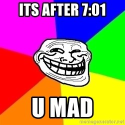 Trollface - its after 7:01 u mad