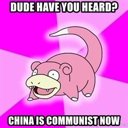 Slowpoke - dude have you heard? china is communist now