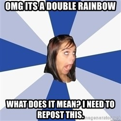 Annoying Facebook Girl - omg its a double rainbow what does it mean? i need to repost this.