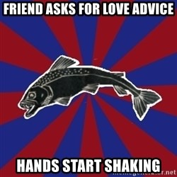 Borderline Blackfish - friend asks for love advice hands start shaking