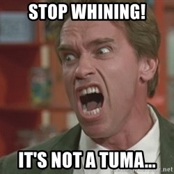 Arnold - Stop Whining! It's not a tuma...