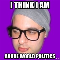 Irony Hipster - i think i am above world politics