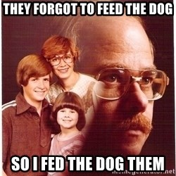 Vengeance Dad - they forgot to feed the dog so i fed the dog them