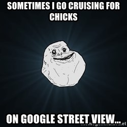 Forever Alone - sometimes i go cruising for chicks on google street view...