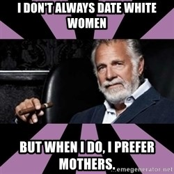 The Most Interesting Man - I don't always date white women But when I do, I prefer mothers.