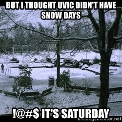 UVIC SNOWDAY - but I thought Uvic didn't have snow days !@#$ it's saturday