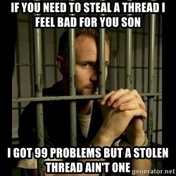 99problems - IF You need to steal a thread I feel bad for you son I got 99 problems but a stolen thread ain't one