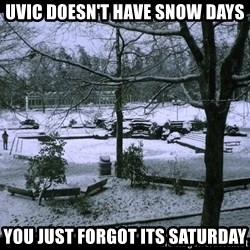 UVIC SNOWDAY - uvic doesn't have snow days you just forgot its saturday