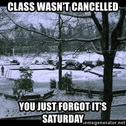 UVIC SNOWDAY - class wasn't cancelled you just forgot it's saturday