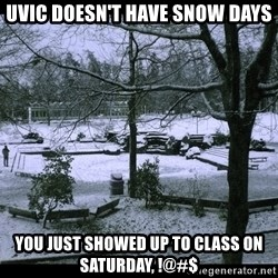 UVIC SNOWDAY - uvic doesn't have snow days you just showed up to class on saturday, !@#$