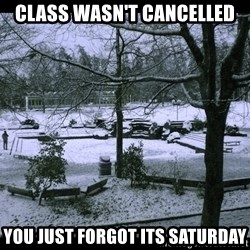 UVIC SNOWDAY - class wasn't cancelled you just forgot its saturday