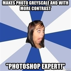 """Annoying Facebook Girl - makes photo greyscale and with more contrast """"photoshop expert!"""""""