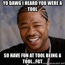 XZIBITHI - YO DAWG I HEARD YOU WERE A TOOL SO HAVE FUN AT TOOL BEING A TOOL...FGT