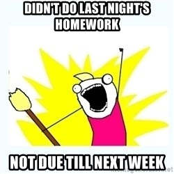 All the things - Didn't do last night's homework Not due till next week