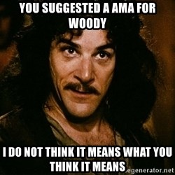 Inigo Montoya - YOU SUGGESTED A AMA FOR wOODY i DO NOT THINK IT MEANS WHAT YOU THINK IT MEANS