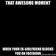 Blackscreen - that awesome moment when your ex-girlfriend blocks you on facebook