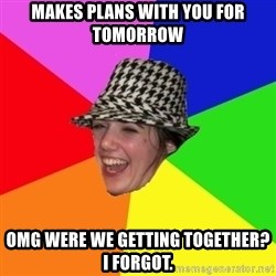 Scumbag Simone - MAKES PLANS WITH YOU FOR TOMORROW OMG WERE WE GETTING TOGETHER? I FORGOT.