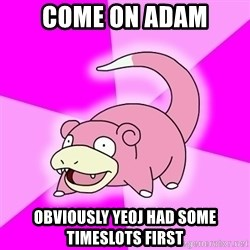 Slowpoke - COME ON ADAM OBVIOUSLY YEOJ HAD SOME TIMESLOTS FIRST