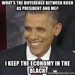 Bad Joke Obama - What's the difference between Bush as president and me? I keep the economy in the black