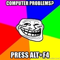 Trollface - Computer Problems? Press alt+F4