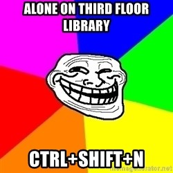Trollface - alone on third floor library Ctrl+shift+n
