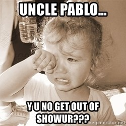 Distressed Toddler - UNCLE PABLO... Y U NO GET OUT OF SHOWUR???