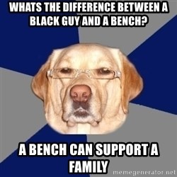 Racist Dawg - Whats the difference between a black guy and a bench? a bench can support a family