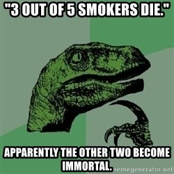 """Philosoraptor - """"3 out of 5 sMokers die."""" Apparently the other two become immoRtaL."""