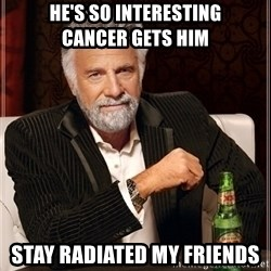 Dos Equis Guy gives advice - he's so interesting       cancer gets him stay radiated my friends