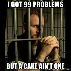 99problems - i got 99 problems but a cake ain't one