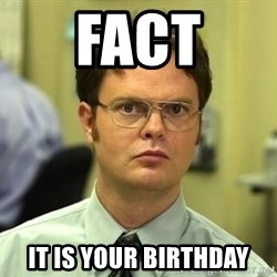 Dwight Schrute - Fact It is your birthday