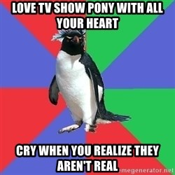 Comic Book Addict Penguin - Love TV show pony with all your heart Cry when you realize they aren't real