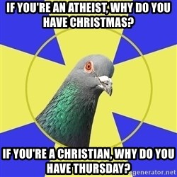 Religion Pigeon - If you're an atheist, why do you have Christmas? If you're a Christian, why do you have Thursday?