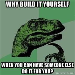 Philosoraptor - why build it yourself when you can have someone else do it for you?