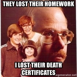 Vengeance Dad - They lost their homework I lost their death certificates