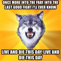 Courage Wolf - Once more into the fray, into the last good fight i'll ever know  live and die this day, live and die this day