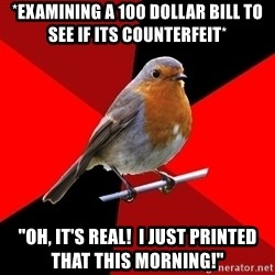"Retail Bird - *examining a 100 dollar bill to see if its COUNTERFEIT* ""Oh, It's real!  I just printed that this morning!"""