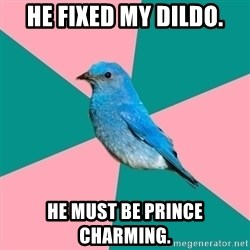 Sexually Obvious Bird - HE FIXED MY DILDO. HE MUST BE PRINCE CHARMING.