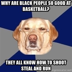 Racist Dog - why are black people so good at basketball? they all know how to shoot steal and run
