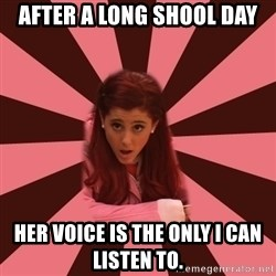 Ariana Grande - after a long shool day her voice is the only i can listen to.