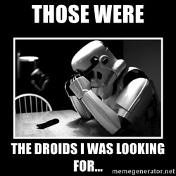 Sad Trooper - those were  the droids i was looking for...