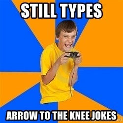 Annoying Gamer Kid - still types  arrow to the knee jokes