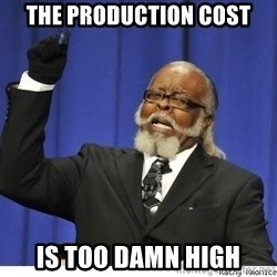 Too high - The Production cost is too damn high