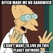 Professor - bitch made me no sandwich i don't want to live on this planet anymore