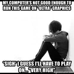 """First World Problems - my Computer's not good enough to run this game on """"ultra"""" graphics *sigh* i guess i'll have to play on... """"very high"""""""