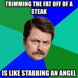 Advice Ron Swanson - Trimming the fat off of a steak is like stabbing an angel
