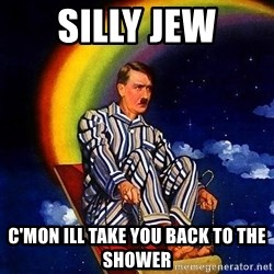 Bed Time Hitler - Silly jew C'MON ILL TAKE YOU back to the shower