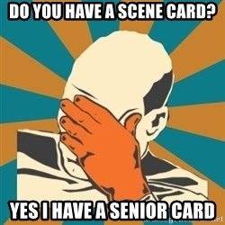 Captain Facepalm - Do you have a scene card? yes i have a senior card